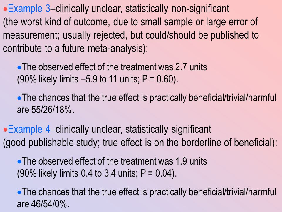  Example 3–clinically unclear, statistically non-significant (the worst kind of outcome, due to small sample or large error of measurement; usually rejected, but could/should be published to contribute to a future meta-analysis):  The observed effect of the treatment was 2.7 units (90% likely limits –5.9 to 11 units; P = 0.60).