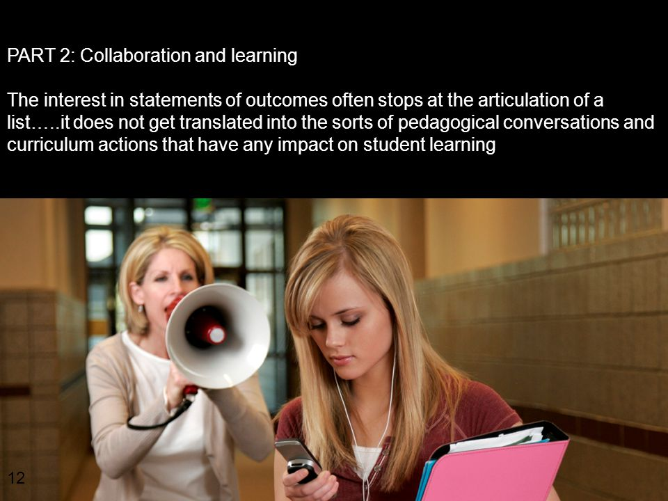 12 PART 2: Collaboration and learning The interest in statements of outcomes often stops at the articulation of a list…..it does not get translated into the sorts of pedagogical conversations and curriculum actions that have any impact on student learning.