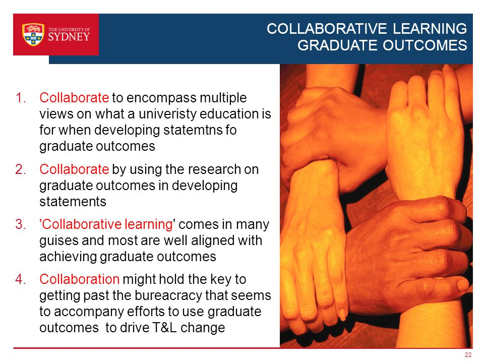 COLLABORATIVE LEARNING GRADUATE OUTCOMES 1.Collaborate to encompass multiple views on what a univeristy education is for when developing statemtns fo graduate outcomes 2.Collaborate by using the research on graduate outcomes in developing statements 3. Collaborative learning comes in many guises and most are well aligned with achieving graduate outcomes 4.Collaboration might hold the key to getting past the bureacracy that seems to accompany efforts to use graduate outcomes to drive T&L change 22