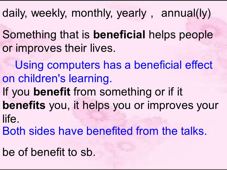 daily, weekly, monthly, yearly , annual(ly) Something that is beneficial helps people or improves their lives.