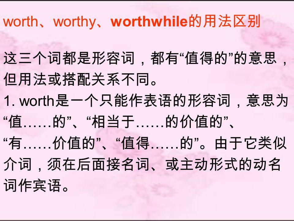 worth 、 worthy 、 worthwhile 的用法区别 这三个词都是形容词,都有 值得的 的意思, 但用法或搭配关系不同。 1.