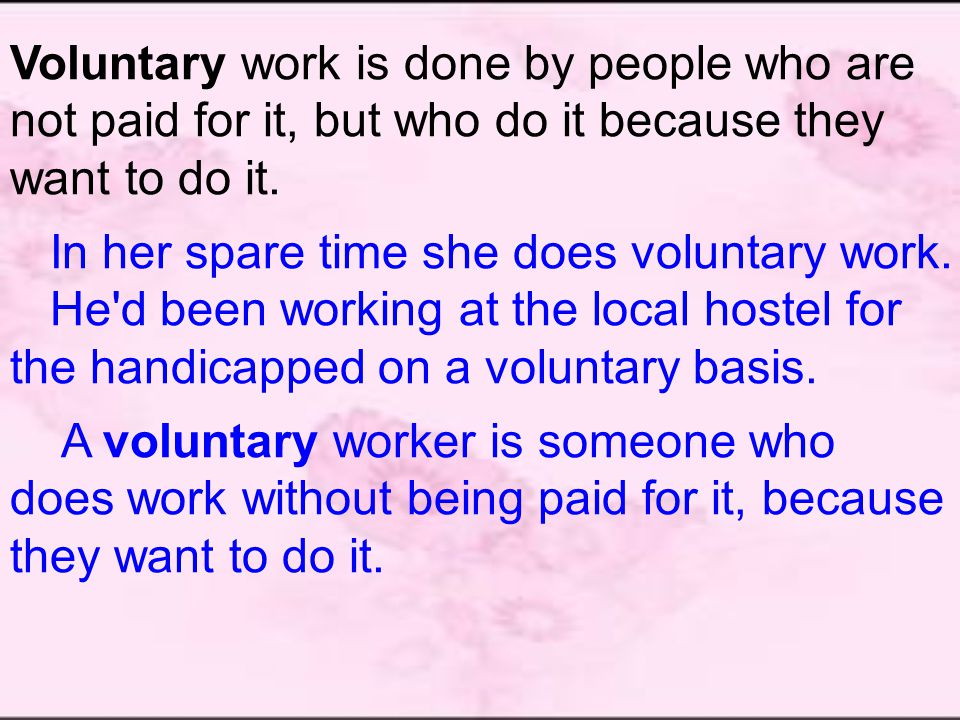 Voluntary work is done by people who are not paid for it, but who do it because they want to do it.
