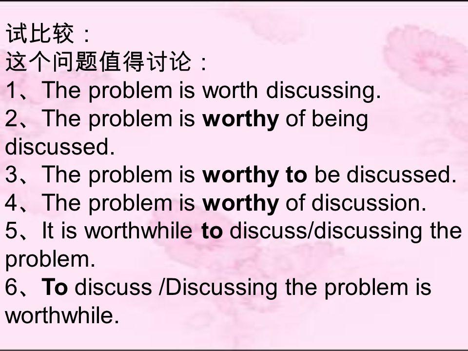 试比较: 这个问题值得讨论: 1 、 The problem is worth discussing.