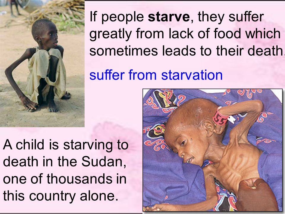 A child is starving to death in the Sudan, one of thousands in this country alone.