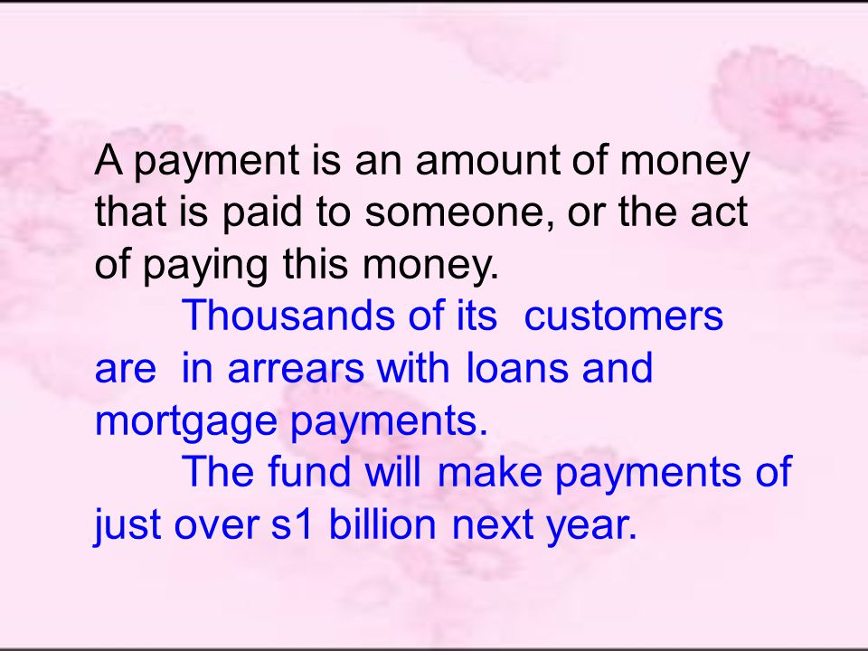 A payment is an amount of money that is paid to someone, or the act of paying this money.
