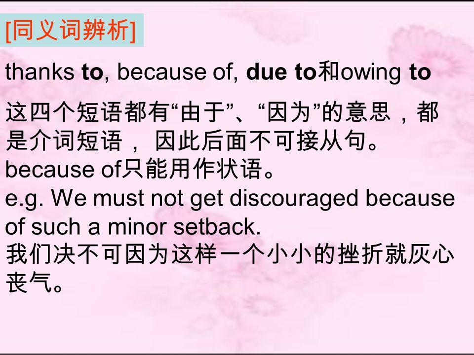 [ 同义词辨析 ] 这四个短语都有 由于 、 因为 的意思,都 是介词短语, 因此后面不可接从句。 because of 只能用作状语。 e.g.
