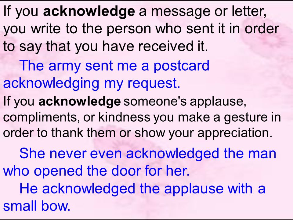 If you acknowledge a message or letter, you write to the person who sent it in order to say that you have received it.
