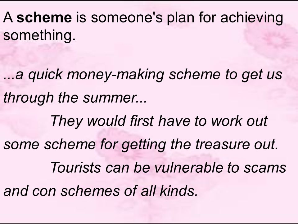 A scheme is someone s plan for achieving something....a quick money-making scheme to get us through the summer...