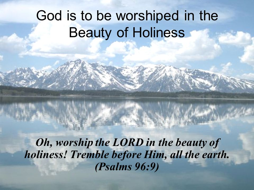 God is to be worshiped in the Beauty of Holiness Oh, worship the LORD in the beauty of holiness.