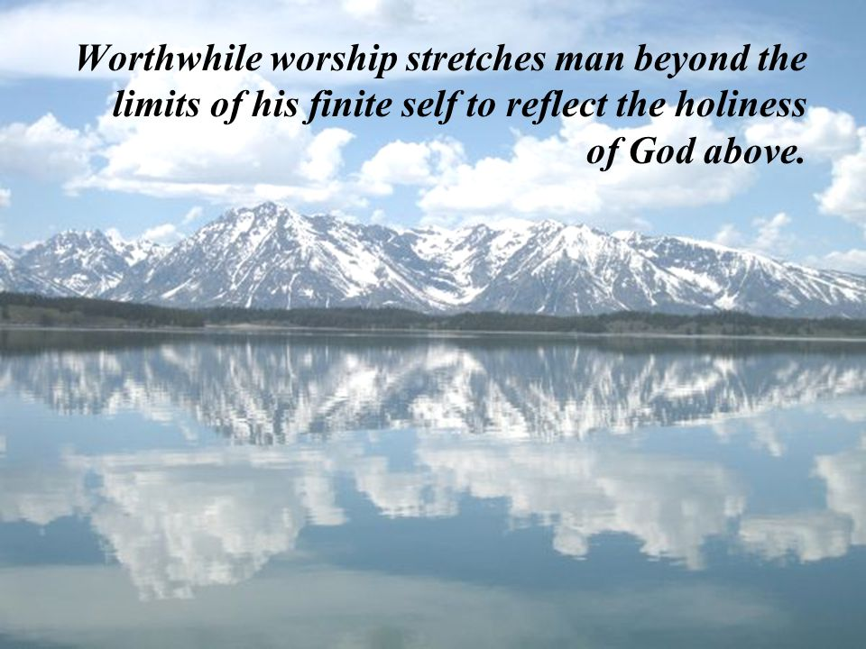 Worthwhile worship stretches man beyond the limits of his finite self to reflect the holiness of God above.