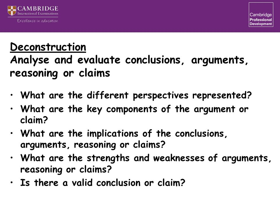 Deconstruction Analyse and evaluate conclusions, arguments, reasoning or claims What are the different perspectives represented? What are the key comp