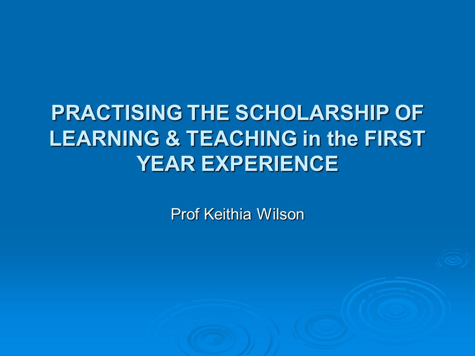 PRACTISING THE SCHOLARSHIP OF LEARNING & TEACHING in the FIRST YEAR EXPERIENCE Prof Keithia Wilson