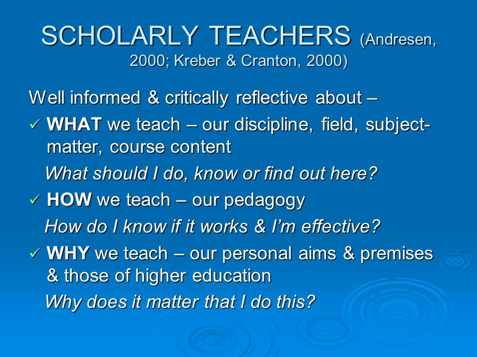SCHOLARLY TEACHERS (Andresen, 2000; Kreber & Cranton, 2000) Well informed & critically reflective about – WHAT we teach – our discipline, field, subject- matter, course content WHAT we teach – our discipline, field, subject- matter, course content What should I do, know or find out here.