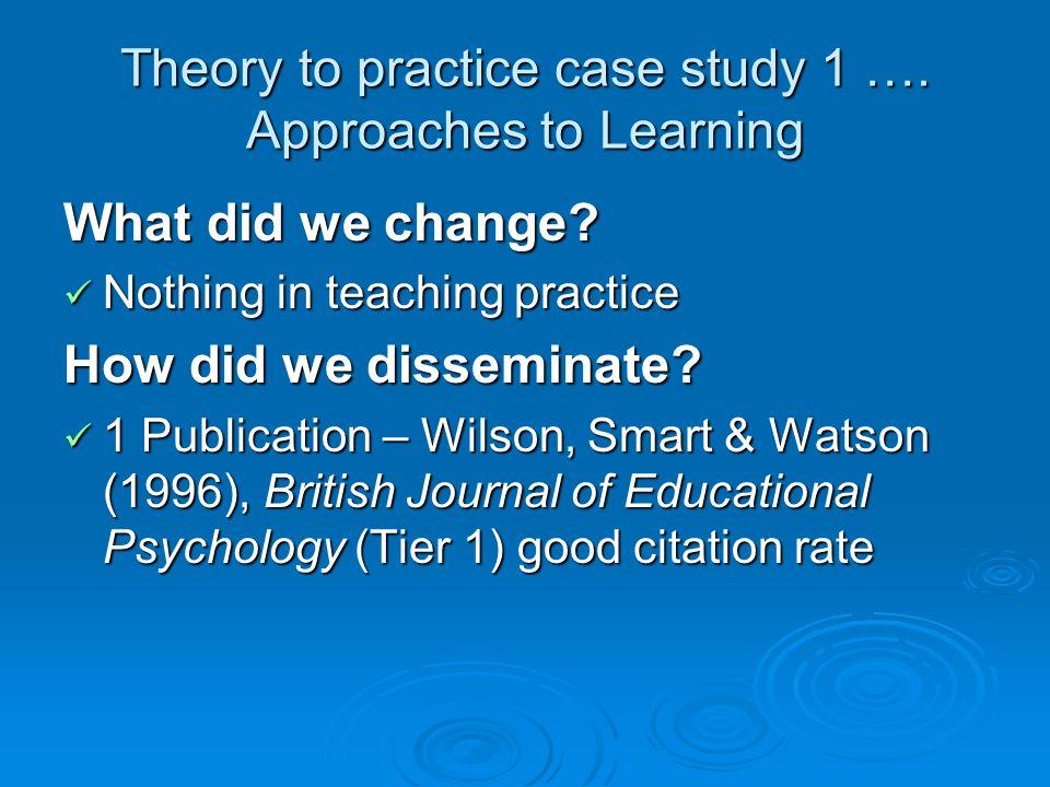 Theory to practice case study 1 …. Approaches to Learning What did we change.