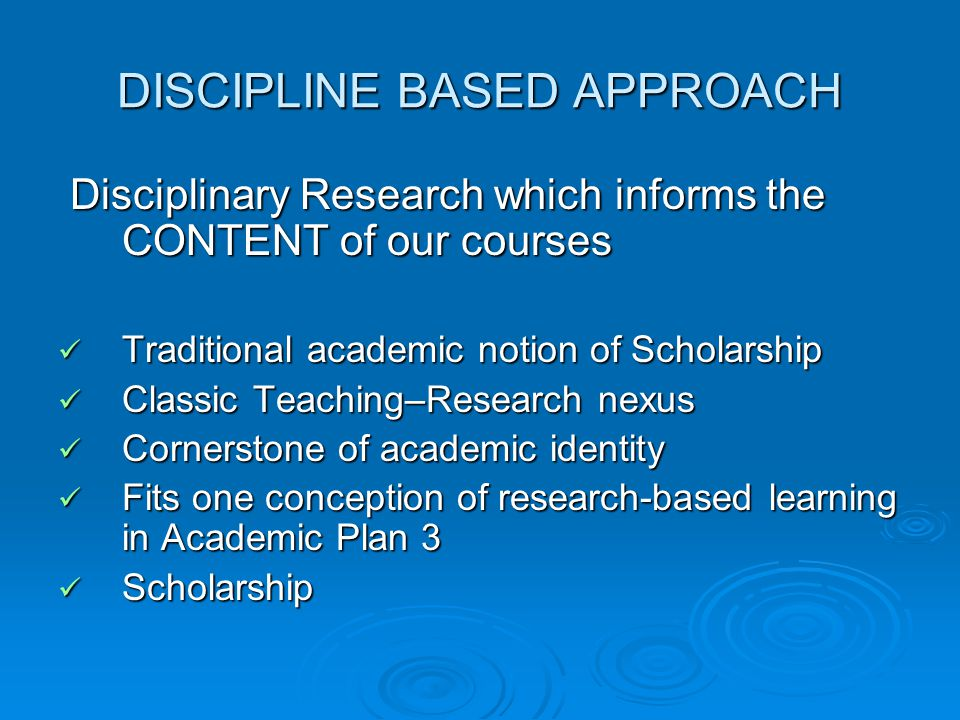 DISCIPLINE BASED APPROACH Disciplinary Research which informs the CONTENT of our courses Disciplinary Research which informs the CONTENT of our courses Traditional academic notion of Scholarship Traditional academic notion of Scholarship Classic Teaching–Research nexus Classic Teaching–Research nexus Cornerstone of academic identity Cornerstone of academic identity Fits one conception of research-based learning in Academic Plan 3 Fits one conception of research-based learning in Academic Plan 3 Scholarship Scholarship