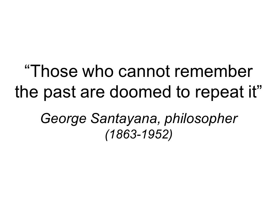Those who cannot remember the past are doomed to repeat it George Santayana, philosopher (1863-1952)