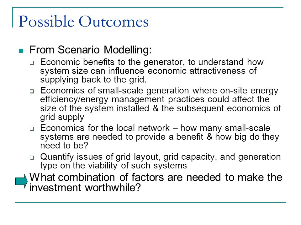 Possible Outcomes From Scenario Modelling:  Economic benefits to the generator, to understand how system size can influence economic attractiveness of supplying back to the grid.