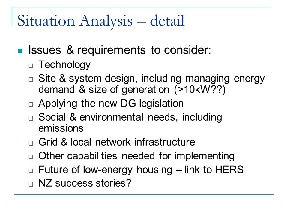 Situation Analysis – detail Issues & requirements to consider:  Technology  Site & system design, including managing energy demand & size of generation (>10kW )  Applying the new DG legislation  Social & environmental needs, including emissions  Grid & local network infrastructure  Other capabilities needed for implementing  Future of low-energy housing – link to HERS  NZ success stories