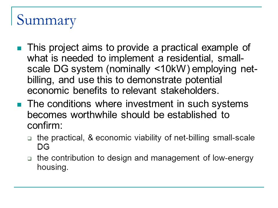 Summary This project aims to provide a practical example of what is needed to implement a residential, small- scale DG system (nominally <10kW) employing net- billing, and use this to demonstrate potential economic benefits to relevant stakeholders.