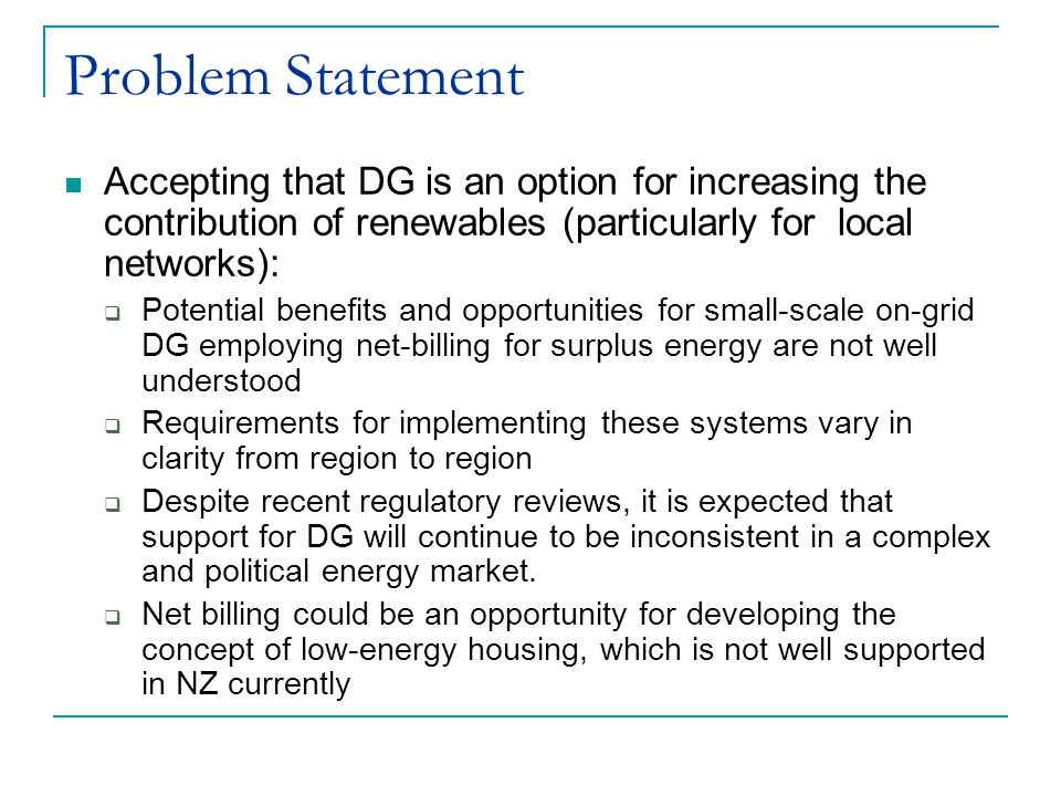 Problem Statement Accepting that DG is an option for increasing the contribution of renewables (particularly for local networks):  Potential benefits and opportunities for small-scale on-grid DG employing net-billing for surplus energy are not well understood  Requirements for implementing these systems vary in clarity from region to region  Despite recent regulatory reviews, it is expected that support for DG will continue to be inconsistent in a complex and political energy market.