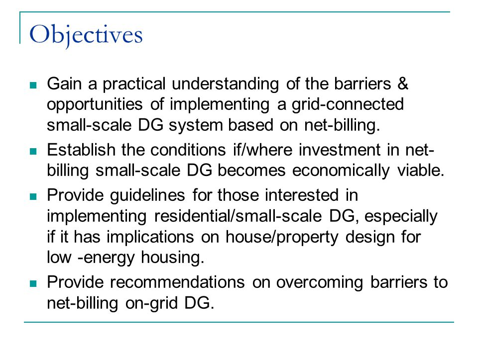 Objectives Gain a practical understanding of the barriers & opportunities of implementing a grid-connected small-scale DG system based on net-billing.