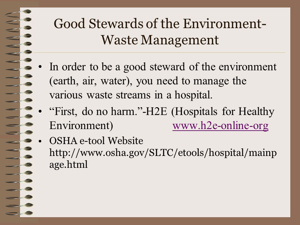 Good Stewards of the Environment- Waste Management In order to be a good steward of the environment (earth, air, water), you need to manage the various waste streams in a hospital.