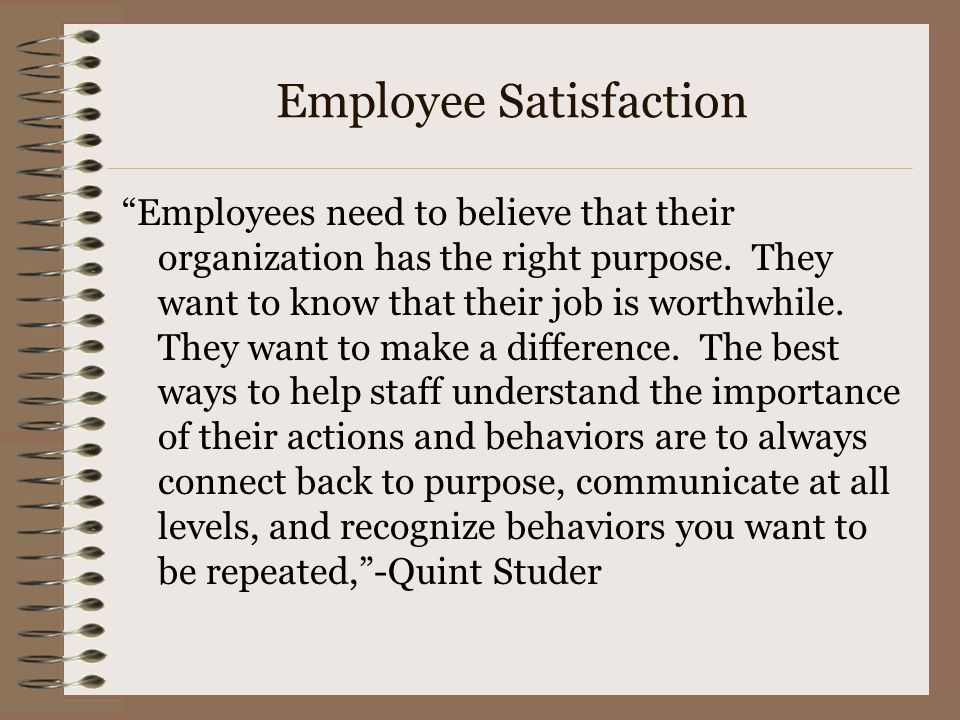 Employee Satisfaction Employees need to believe that their organization has the right purpose.