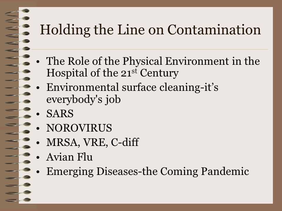 Holding the Line on Contamination The Role of the Physical Environment in the Hospital of the 21 st Century Environmental surface cleaning-it's everybody s job SARS NOROVIRUS MRSA, VRE, C-diff Avian Flu Emerging Diseases-the Coming Pandemic