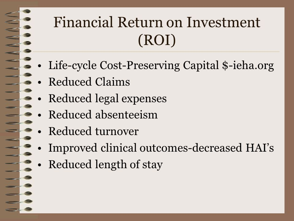Financial Return on Investment (ROI) Life-cycle Cost-Preserving Capital $-ieha.org Reduced Claims Reduced legal expenses Reduced absenteeism Reduced turnover Improved clinical outcomes-decreased HAI's Reduced length of stay