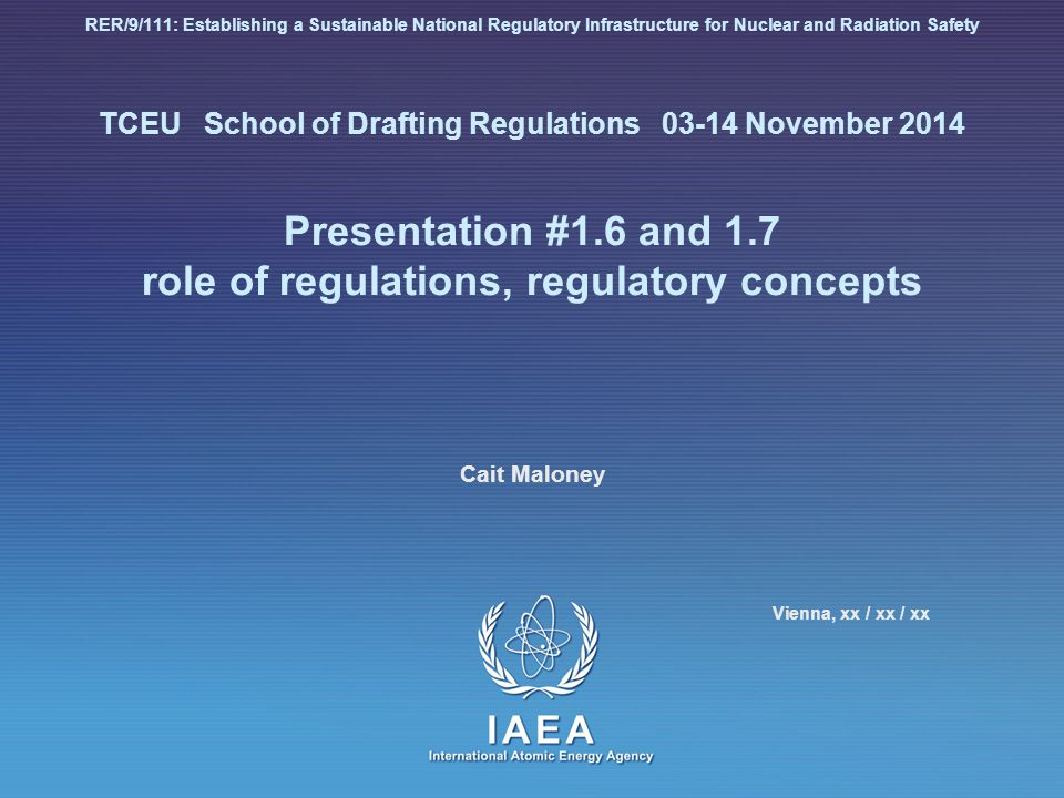RER/9/111: Establishing a Sustainable National Regulatory Infrastructure for Nuclear and Radiation Safety TCEU School of Drafting Regulations 03-14 November 2014 Presentation #1.6 and 1.7 role of regulations, regulatory concepts Cait Maloney Vienna, xx / xx / xx