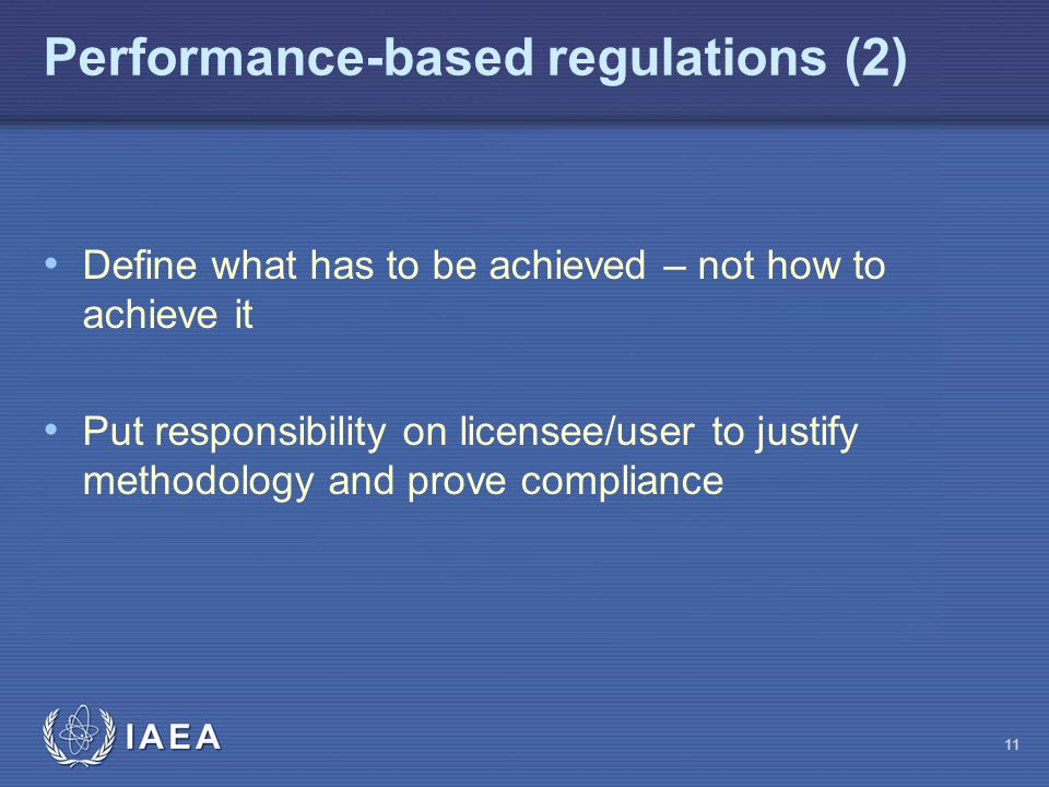 Performance-based regulations (2) Define what has to be achieved – not how to achieve it Put responsibility on licensee/user to justify methodology and prove compliance 11