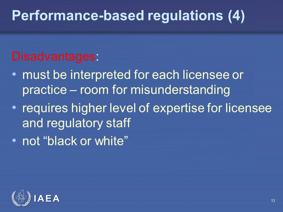 Performance-based regulations (4) Disadvantages: must be interpreted for each licensee or practice – room for misunderstanding requires higher level of expertise for licensee and regulatory staff not black or white 13