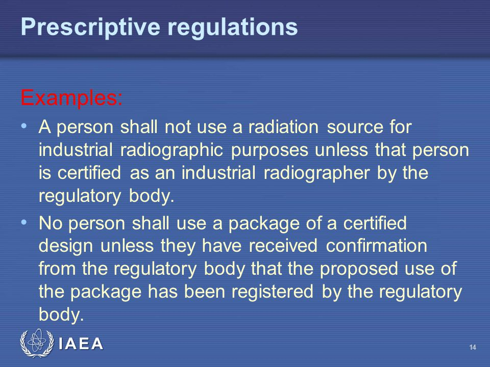 Prescriptive regulations Examples: A person shall not use a radiation source for industrial radiographic purposes unless that person is certified as an industrial radiographer by the regulatory body.