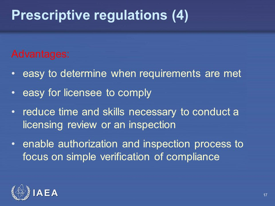 Prescriptive regulations (4) 17 Advantages: easy to determine when requirements are met easy for licensee to comply reduce time and skills necessary to conduct a licensing review or an inspection enable authorization and inspection process to focus on simple verification of compliance