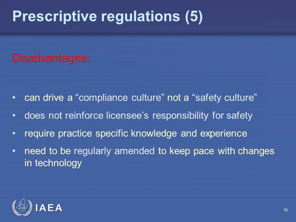 Prescriptive regulations (5) 18 Disadvantages: can drive a compliance culture not a safety culture does not reinforce licensee's responsibility for safety require practice specific knowledge and experience need to be regularly amended to keep pace with changes in technology