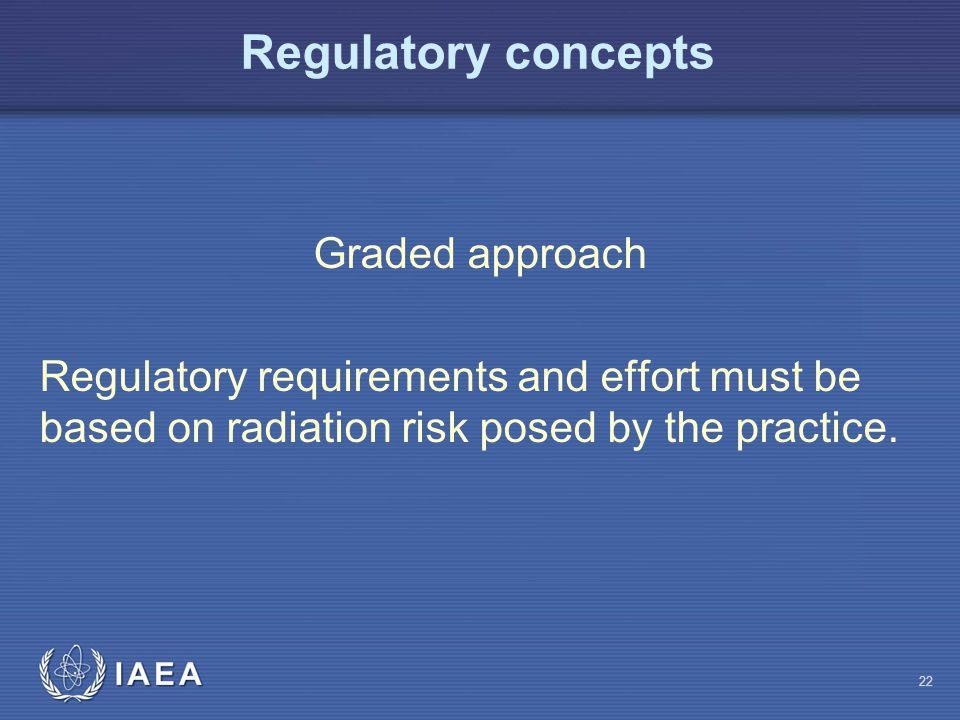 Regulatory concepts Graded approach Regulatory requirements and effort must be based on radiation risk posed by the practice.