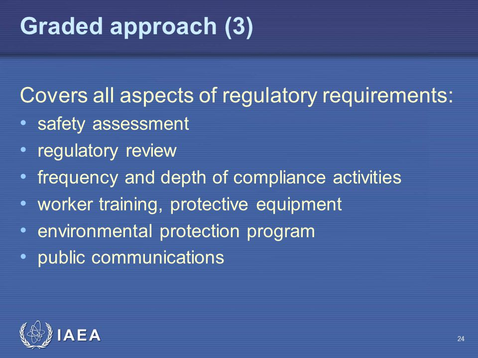 Graded approach (3) Covers all aspects of regulatory requirements: safety assessment regulatory review frequency and depth of compliance activities worker training, protective equipment environmental protection program public communications 24
