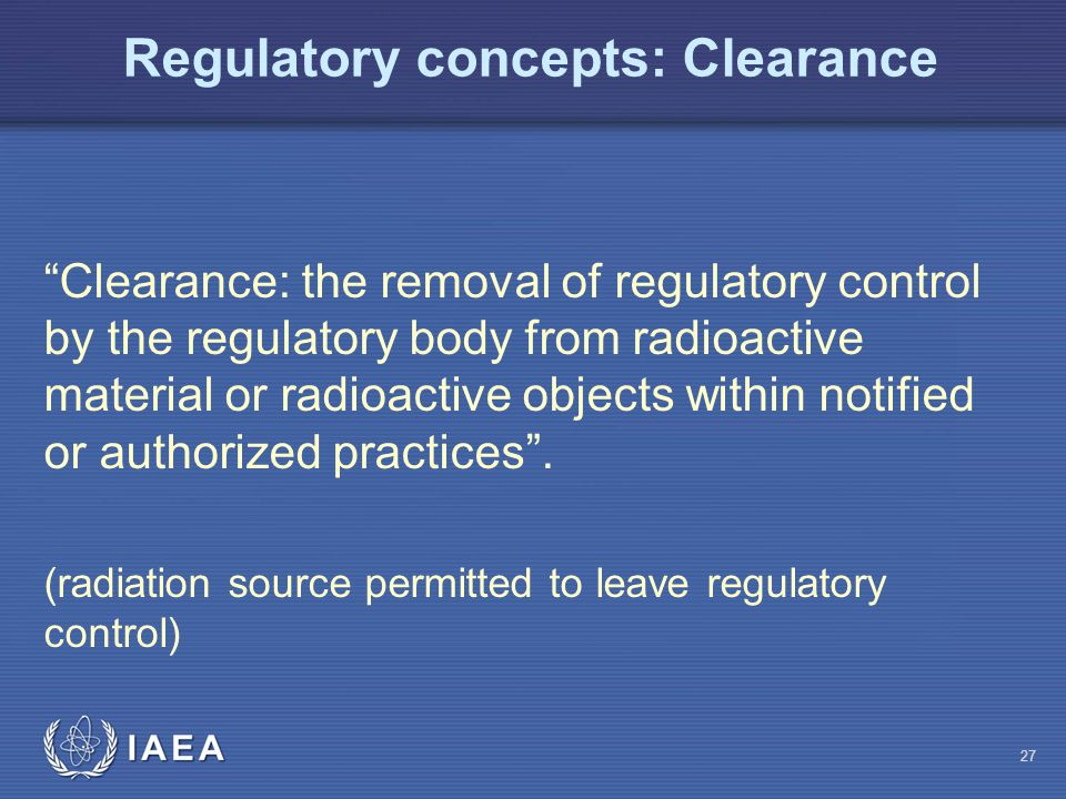 Regulatory concepts: Clearance Clearance: the removal of regulatory control by the regulatory body from radioactive material or radioactive objects within notified or authorized practices .