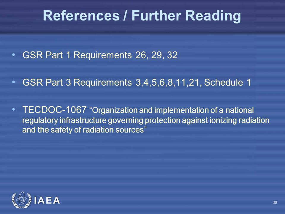 References / Further Reading GSR Part 1 Requirements 26, 29, 32 GSR Part 3 Requirements 3,4,5,6,8,11,21, Schedule 1 TECDOC-1067 Organization and implementation of a national regulatory infrastructure governing protection against ionizing radiation and the safety of radiation sources 30