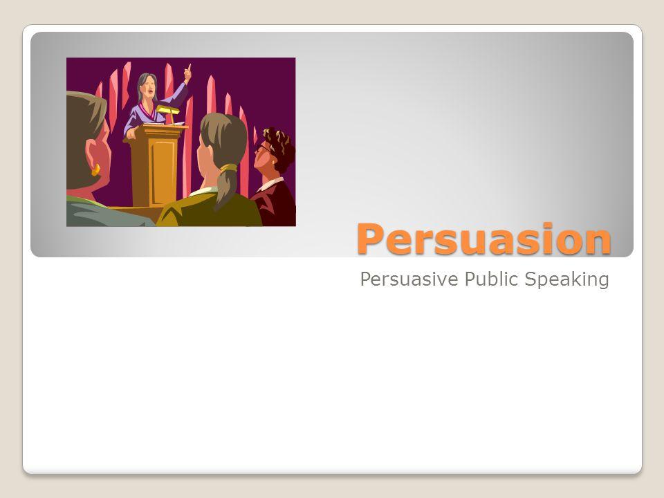 Persuasion Persuasive Public Speaking