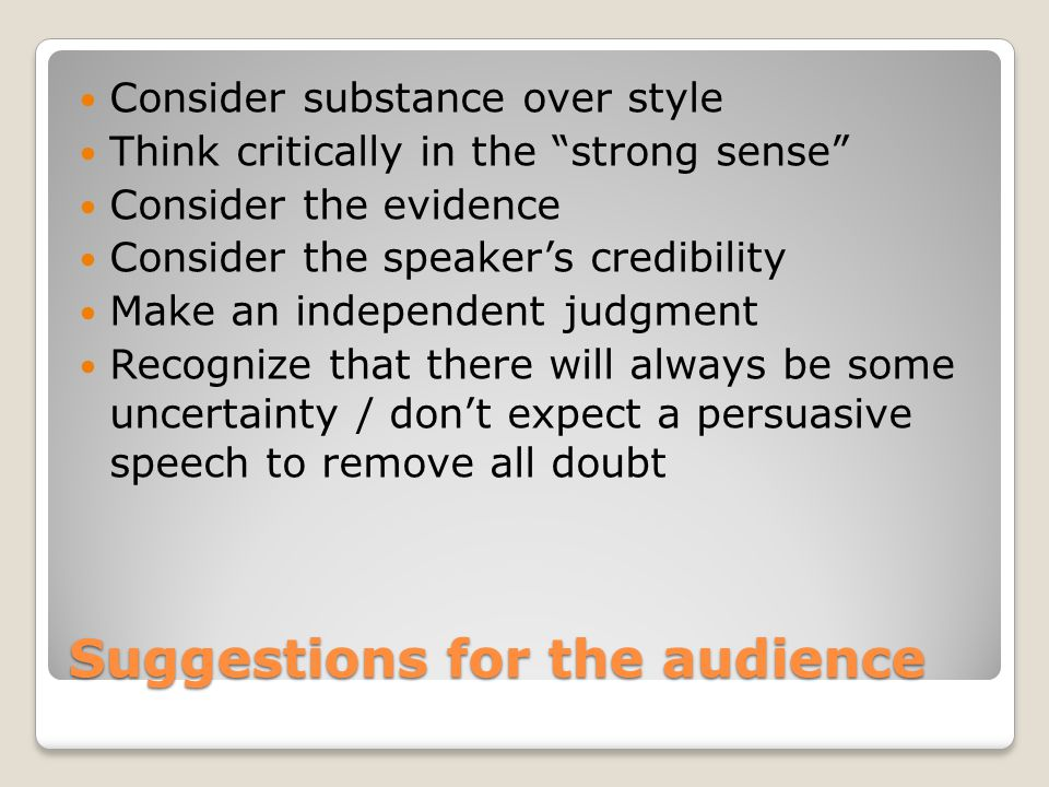 Suggestions for the audience Consider substance over style Think critically in the strong sense Consider the evidence Consider the speaker's credibility Make an independent judgment Recognize that there will always be some uncertainty / don't expect a persuasive speech to remove all doubt