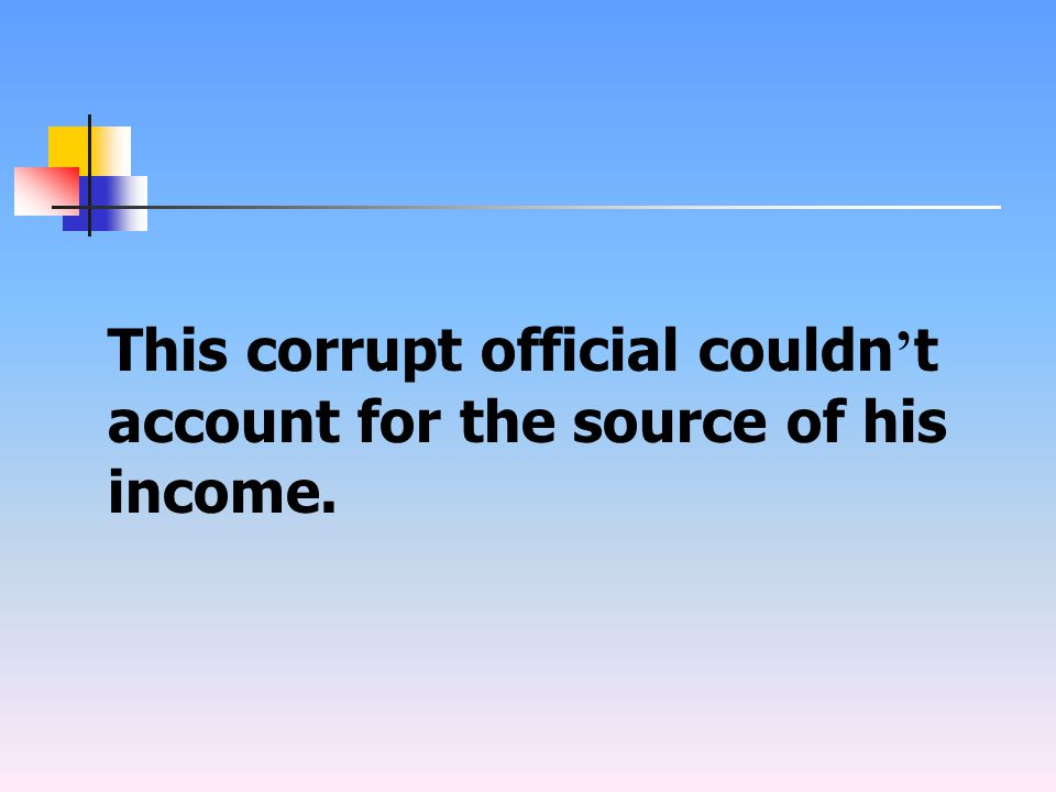 This corrupt official couldn ' t account for the source of his income.