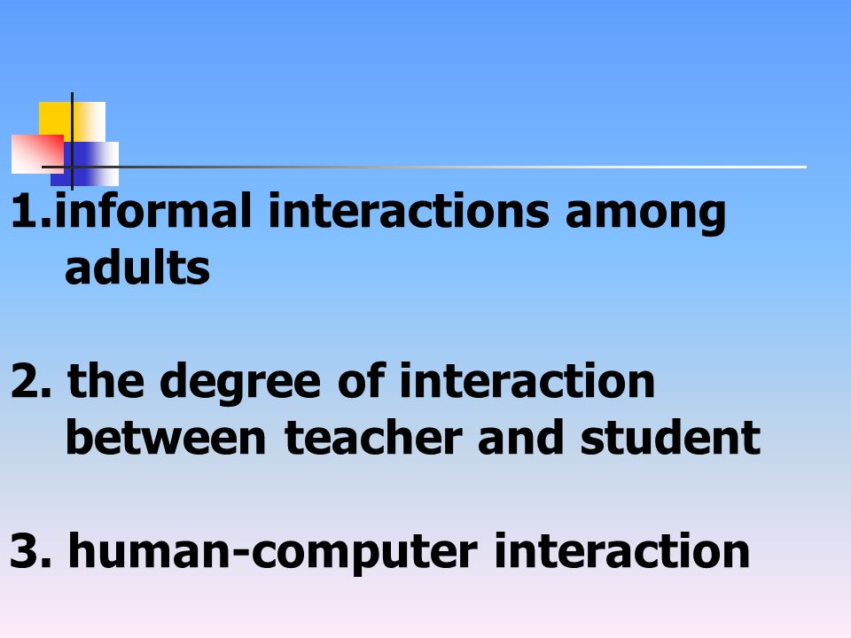 1.informal interactions among adults 2. the degree of interaction between teacher and student 3.