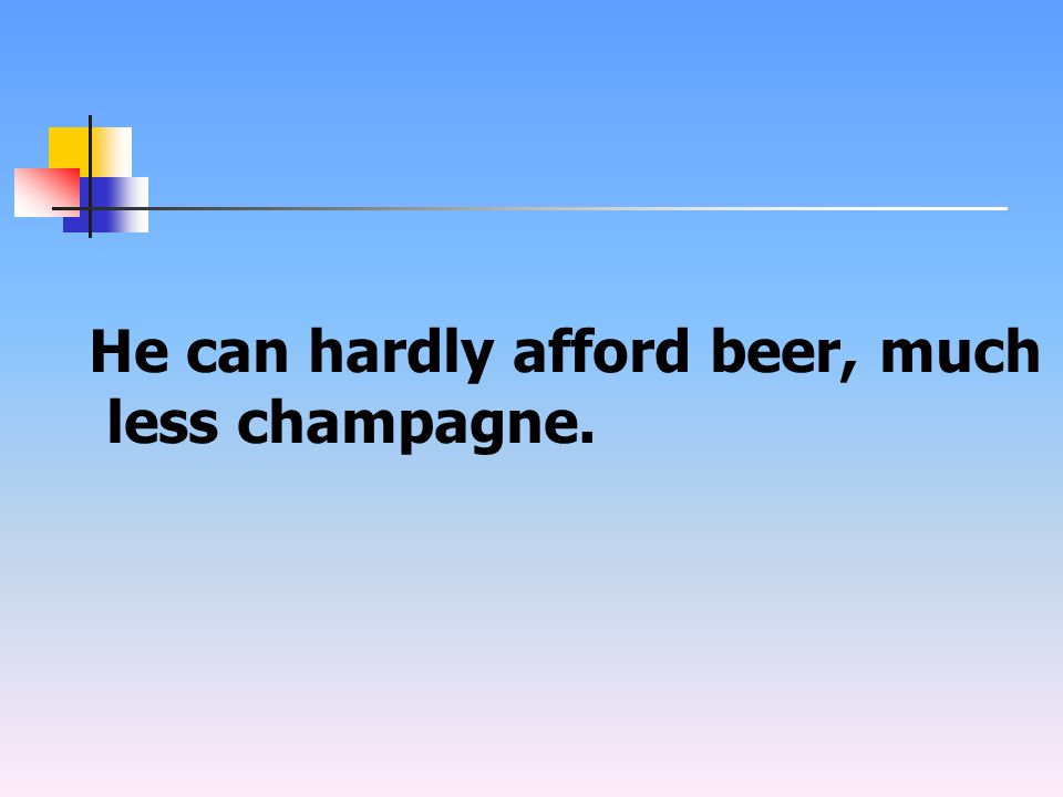 He can hardly afford beer, much less champagne.