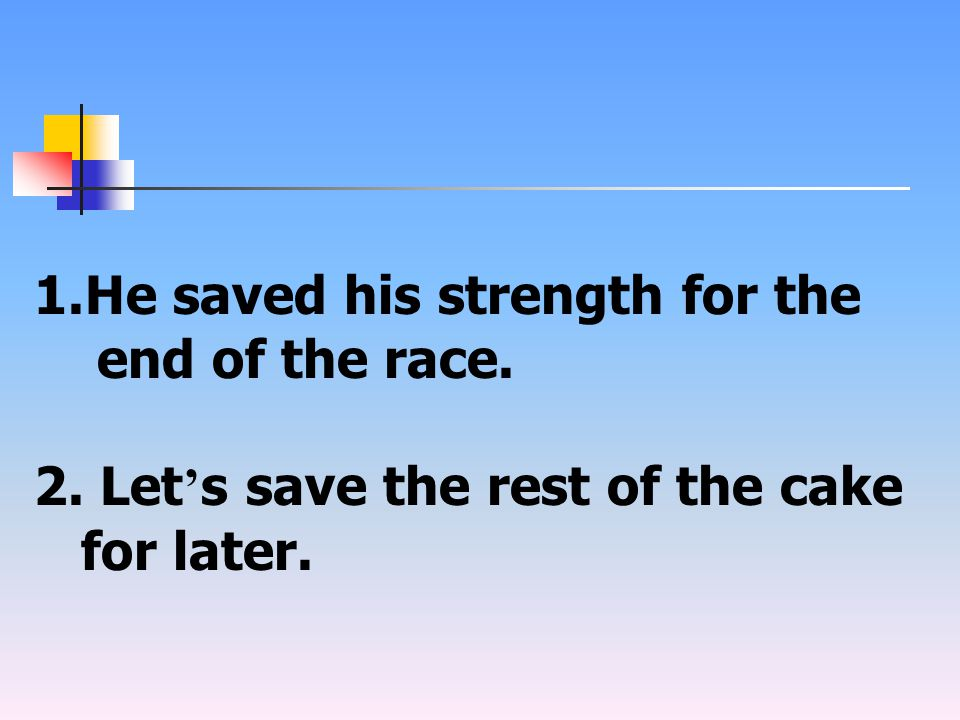1.He saved his strength for the end of the race. 2. Let ' s save the rest of the cake for later.