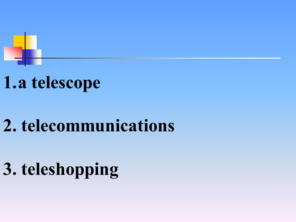 1.a telescope 2. telecommunications 3. teleshopping