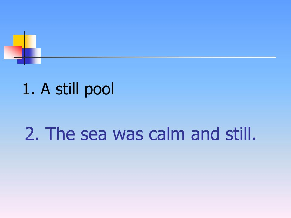 2. The sea was calm and still. 1. A still pool