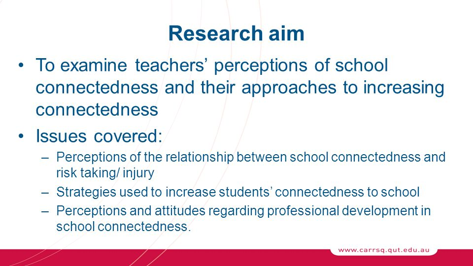 Research aim To examine teachers' perceptions of school connectedness and their approaches to increasing connectedness Issues covered: –Perceptions of the relationship between school connectedness and risk taking/ injury –Strategies used to increase students' connectedness to school –Perceptions and attitudes regarding professional development in school connectedness.