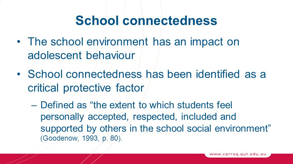 School connectedness The school environment has an impact on adolescent behaviour School connectedness has been identified as a critical protective factor –Defined as the extent to which students feel personally accepted, respected, included and supported by others in the school social environment (Goodenow, 1993, p.