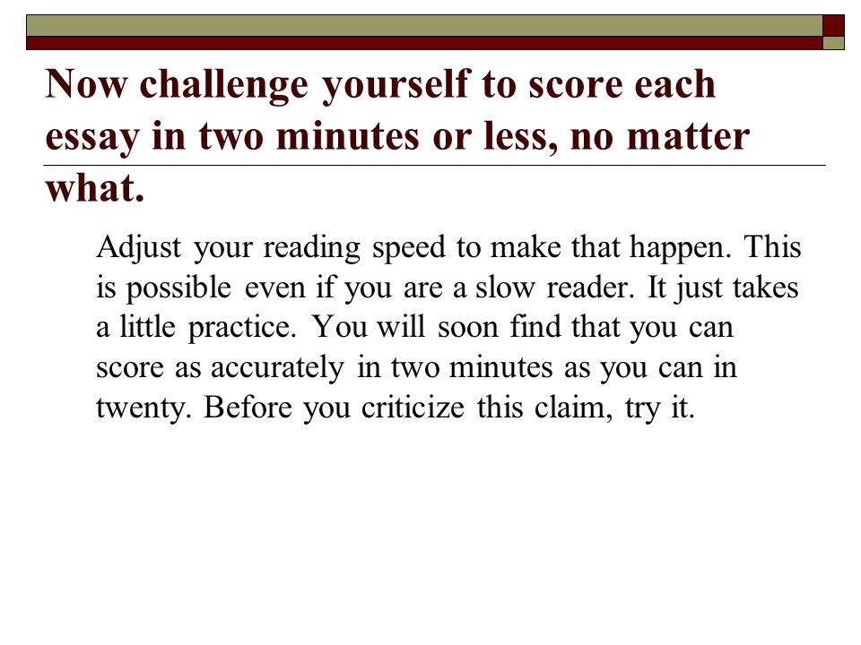 Now challenge yourself to score each essay in two minutes or less, no matter what.